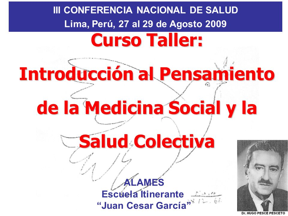 III CONFERENCIA NACIONAL DE SALUD Lima, Perú, 27 al 29 de Agosto 2009 Curso Taller: Introducción al Pensamiento de la Medicina Social y la Salud Colectiva ALAMES Escuela Itinerante Juan Cesar García