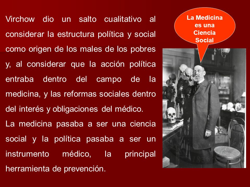 Virchow dio un salto cualitativo al considerar la estructura política y social como origen de los males de los pobres y, al considerar que la acción política entraba dentro del campo de la medicina, y las reformas sociales dentro del interés y obligaciones del médico.