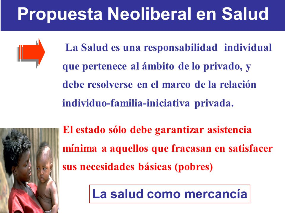 Propuesta Neoliberal en Salud La Salud es una responsabilidad individual que pertenece al ámbito de lo privado, y debe resolverse en el marco de la relación individuo-familia-iniciativa privada.