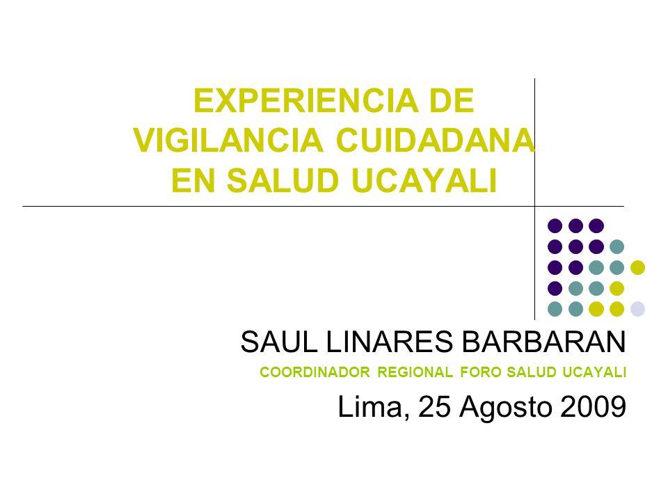 EXPERIENCIA DE VIGILANCIA CUIDADANA EN SALUD UCAYALI SAUL LINARES BARBARAN COORDINADOR REGIONAL FORO SALUD UCAYALI Lima, 25 Agosto 2009