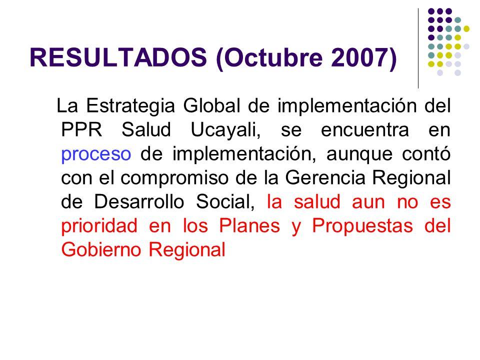 RESULTADOS (Octubre 2007) La Estrategia Global de implementación del PPR Salud Ucayali, se encuentra en proceso de implementación, aunque contó con el compromiso de la Gerencia Regional de Desarrollo Social, la salud aun no es prioridad en los Planes y Propuestas del Gobierno Regional