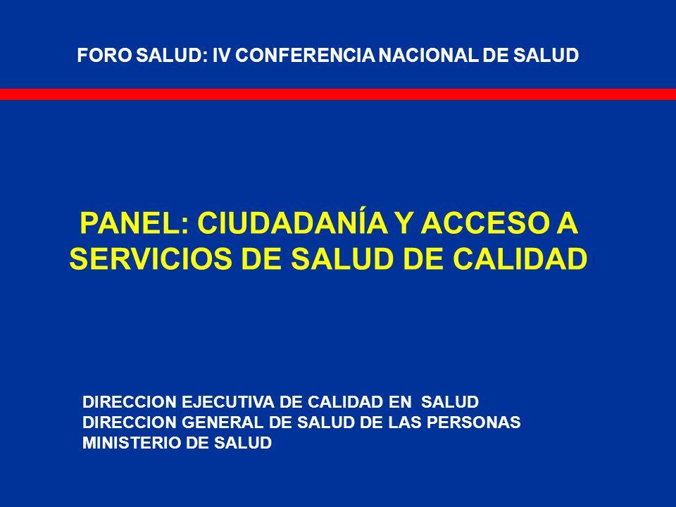 FORO SALUD: IV CONFERENCIA NACIONAL DE SALUD PANEL: CIUDADANÍA Y ACCESO A SERVICIOS DE SALUD DE CALIDAD DIRECCION EJECUTIVA DE CALIDAD EN SALUD DIRECCION GENERAL DE SALUD DE LAS PERSONAS MINISTERIO DE SALUD