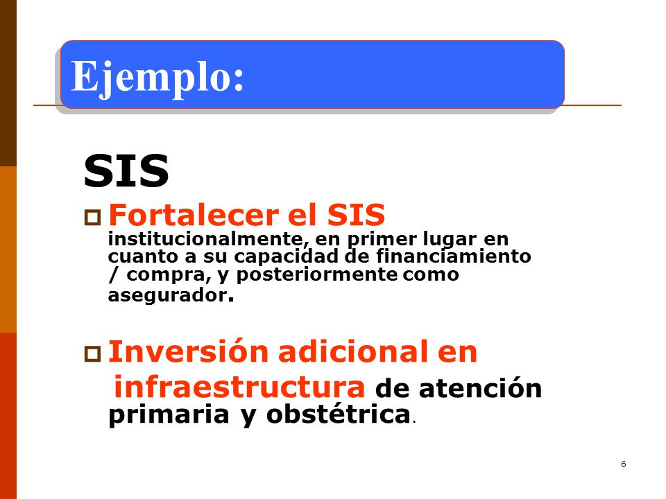 6 SIS Fortalecer el SIS institucionalmente, en primer lugar en cuanto a su capacidad de financiamiento / compra, y posteriormente como asegurador.