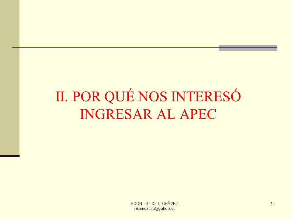 ECON. JULIO T. CHÁVEZ inkamexusa@yahoo.es 10 II. POR QUÉ NOS INTERESÓ INGRESAR AL APEC