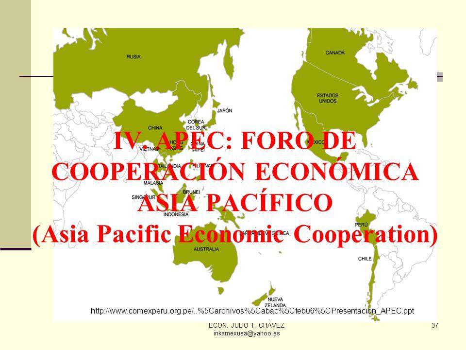 ECON. JULIO T. CHÁVEZ inkamexusa@yahoo.es 37 IV. APEC: FORO DE COOPERACIÓN ECONÓMICA ASIA PACÍFICO (Asia Pacific Economic Cooperation) http://www.come