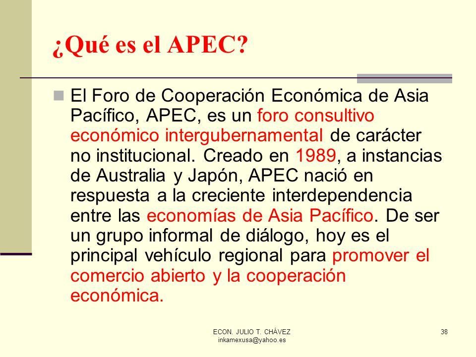 ECON. JULIO T. CHÁVEZ inkamexusa@yahoo.es 38 ¿Qué es el APEC? El Foro de Cooperación Económica de Asia Pacífico, APEC, es un foro consultivo económico