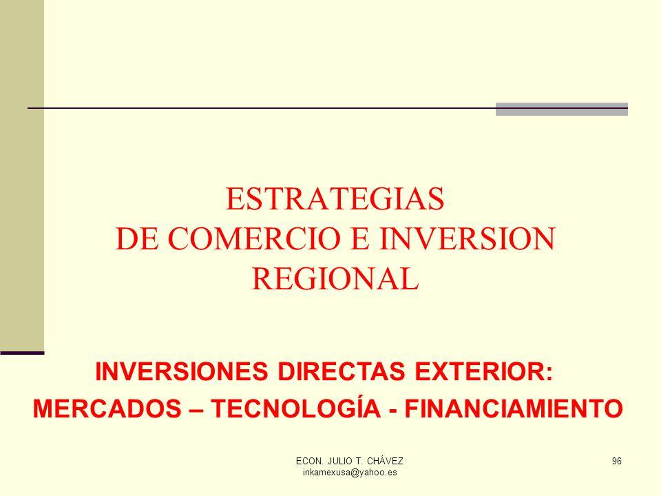 ECON. JULIO T. CHÁVEZ inkamexusa@yahoo.es 96 ESTRATEGIAS DE COMERCIO E INVERSION REGIONAL INVERSIONES DIRECTAS EXTERIOR: MERCADOS – TECNOLOGÍA - FINAN