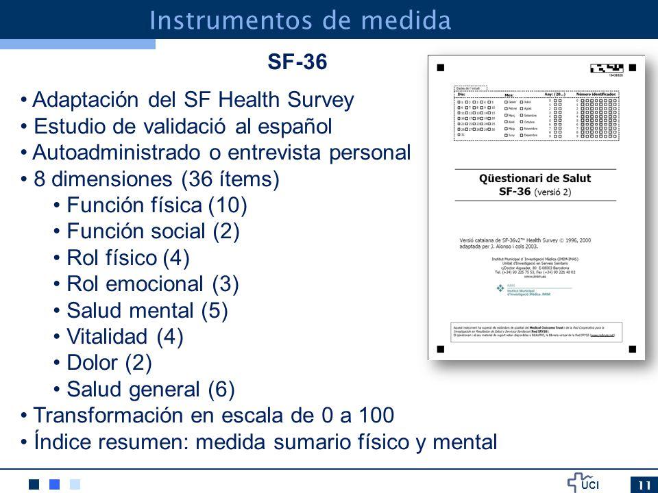UCI 11 Instrumentos de medida SF-36 Adaptación del SF Health Survey Estudio de validació al español Autoadministrado o entrevista personal 8 dimensiones (36 ítems) Función física (10) Función social (2) Rol físico (4) Rol emocional (3) Salud mental (5) Vitalidad (4) Dolor (2) Salud general (6) Transformación en escala de 0 a 100 Índice resumen: medida sumario físico y mental