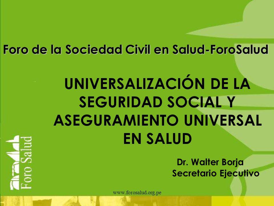www.forosalud.org.pe Foro de la Sociedad Civil en Salud-ForoSalud UNIVERSALIZACIÓN DE LA SEGURIDAD SOCIAL Y ASEGURAMIENTO UNIVERSAL EN SALUD Dr. Walte