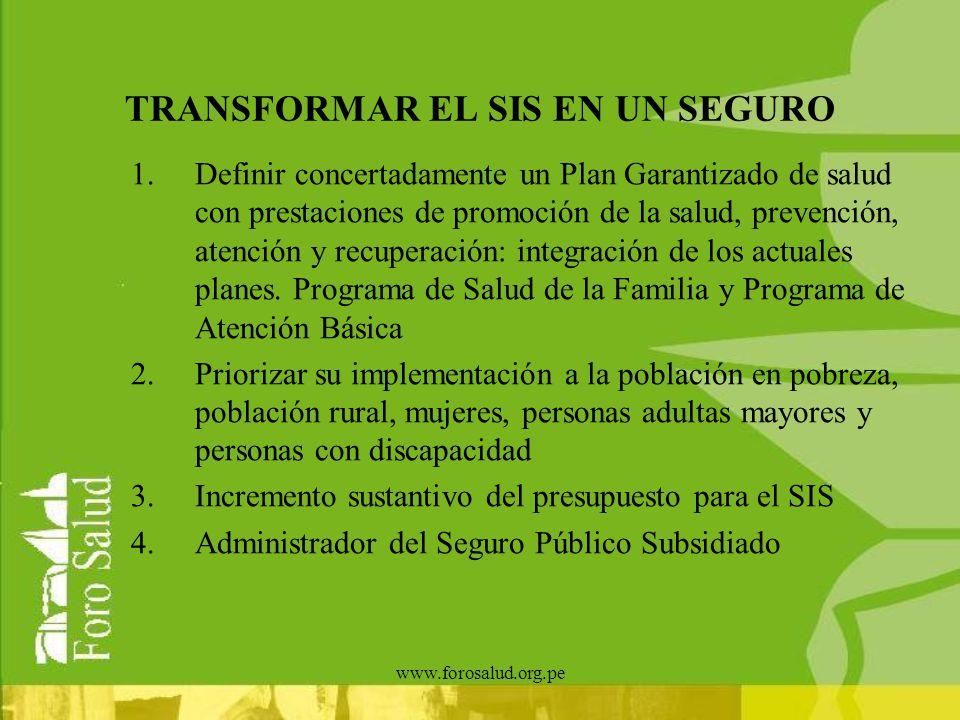 www.forosalud.org.pe TRANSFORMAR EL SIS EN UN SEGURO 1.Definir concertadamente un Plan Garantizado de salud con prestaciones de promoción de la salud,