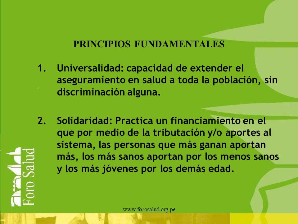 www.forosalud.org.pe PRINCIPIOS FUNDAMENTALES 1.Universalidad: capacidad de extender el aseguramiento en salud a toda la población, sin discriminación