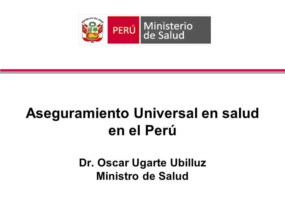 Aseguramiento Universal en salud en el Perú Dr. Oscar Ugarte Ubilluz Ministro de Salud