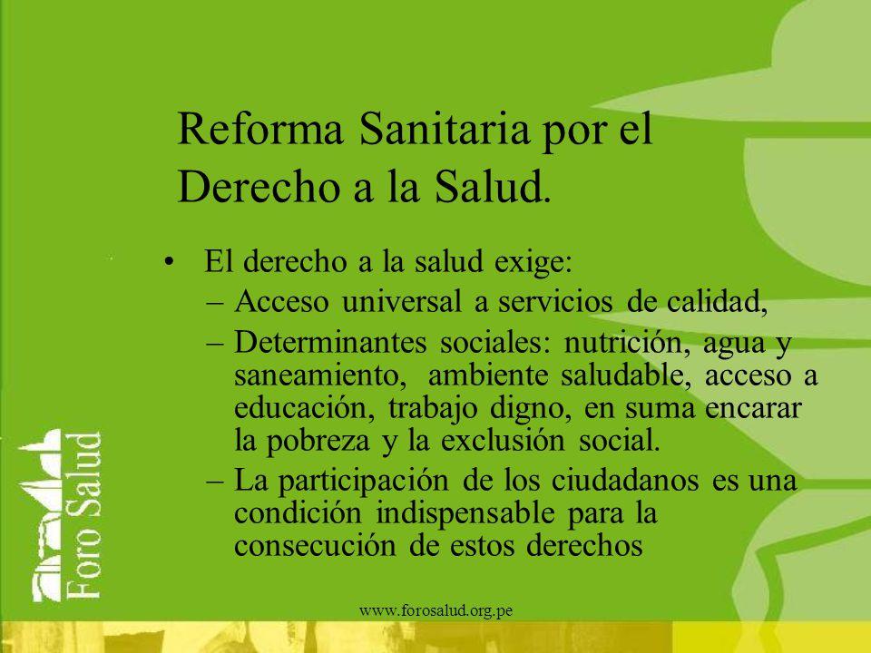 www.forosalud.org.pe Reforma Sanitaria por el Derecho a la Salud. El derecho a la salud exige: –Acceso universal a servicios de calidad, –Determinante