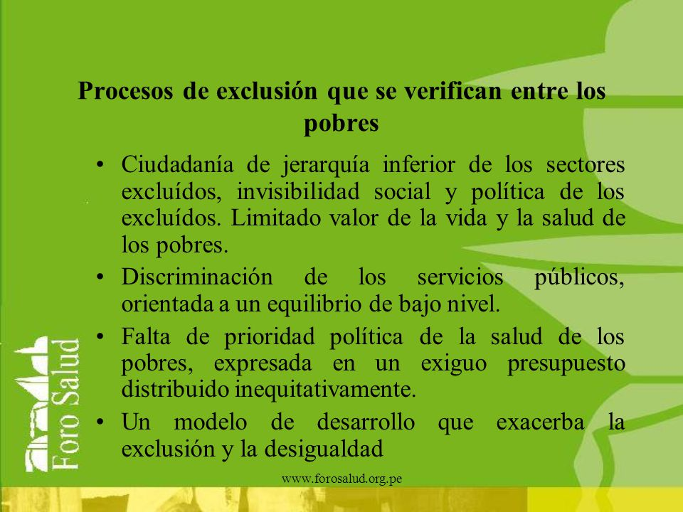 www.forosalud.org.pe Procesos de exclusión que se verifican entre los pobres Ciudadanía de jerarquía inferior de los sectores excluídos, invisibilidad