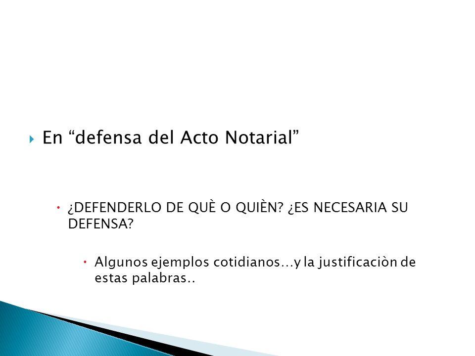 En defensa del Acto Notarial ¿DEFENDERLO DE QUÈ O QUIÈN? ¿ES NECESARIA SU DEFENSA? Algunos ejemplos cotidianos…y la justificaciòn de estas palabras..