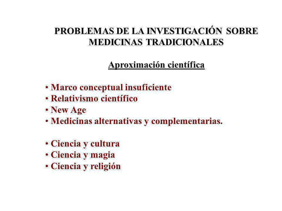 PROBLEMAS DE LA INVESTIGACIÓN SOBRE MEDICINAS TRADICIONALES Aproximación científica Marco conceptual insuficiente Relativismo científico New Age Medicinas alternativas y complementarias.