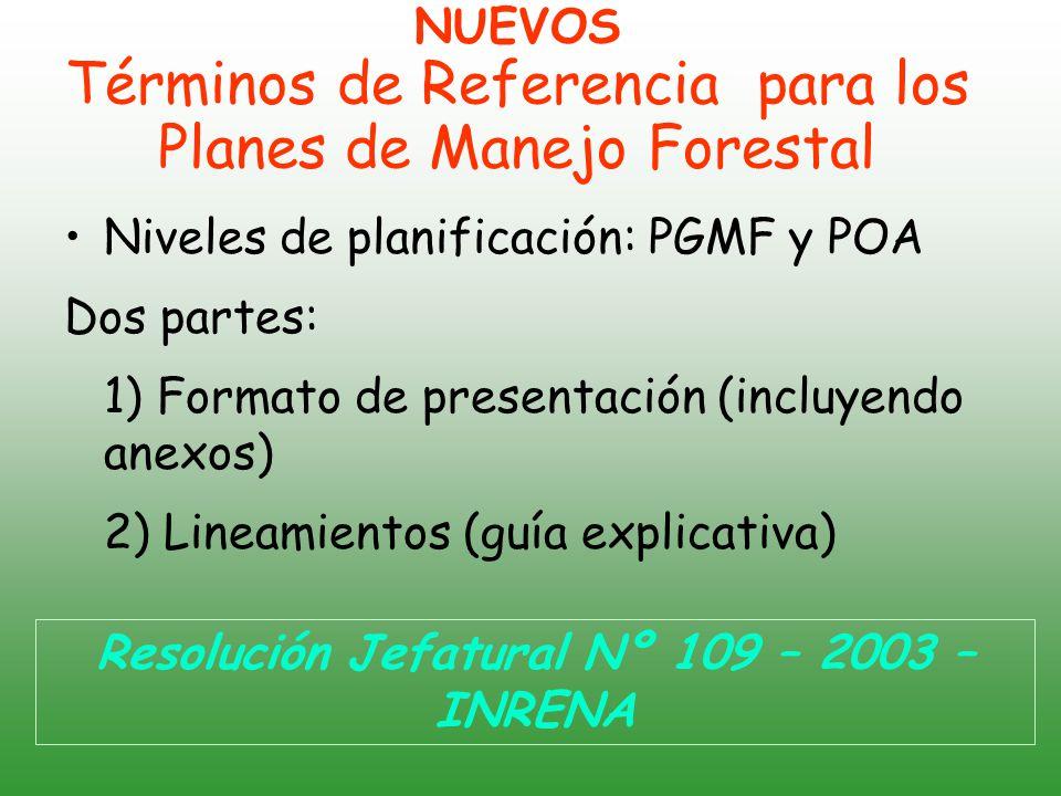 NUEVOS Términos de Referencia para los Planes de Manejo Forestal Niveles de planificación: PGMF y POA Dos partes: 1) Formato de presentación (incluyendo anexos) 2) Lineamientos (guía explicativa) Resolución Jefatural Nº 109 – 2003 – INRENA