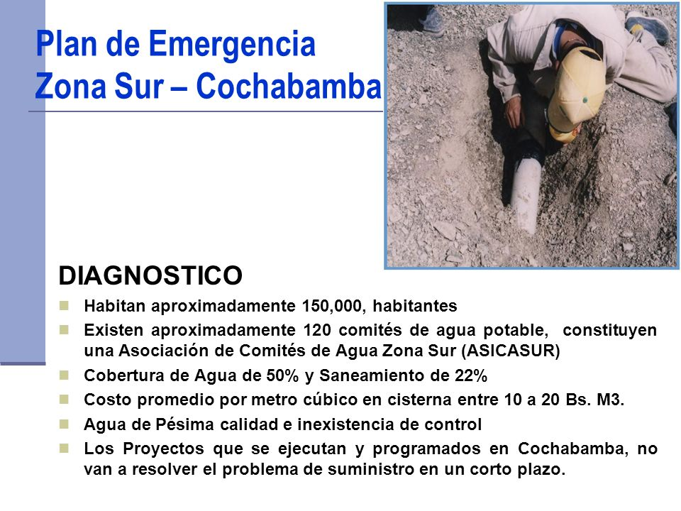 Plan de Emergencia Zona Sur – Cochabamba DIAGNOSTICO Habitan aproximadamente 150,000, habitantes Existen aproximadamente 120 comités de agua potable, constituyen una Asociación de Comités de Agua Zona Sur (ASICASUR) Cobertura de Agua de 50% y Saneamiento de 22% Costo promedio por metro cúbico en cisterna entre 10 a 20 Bs.