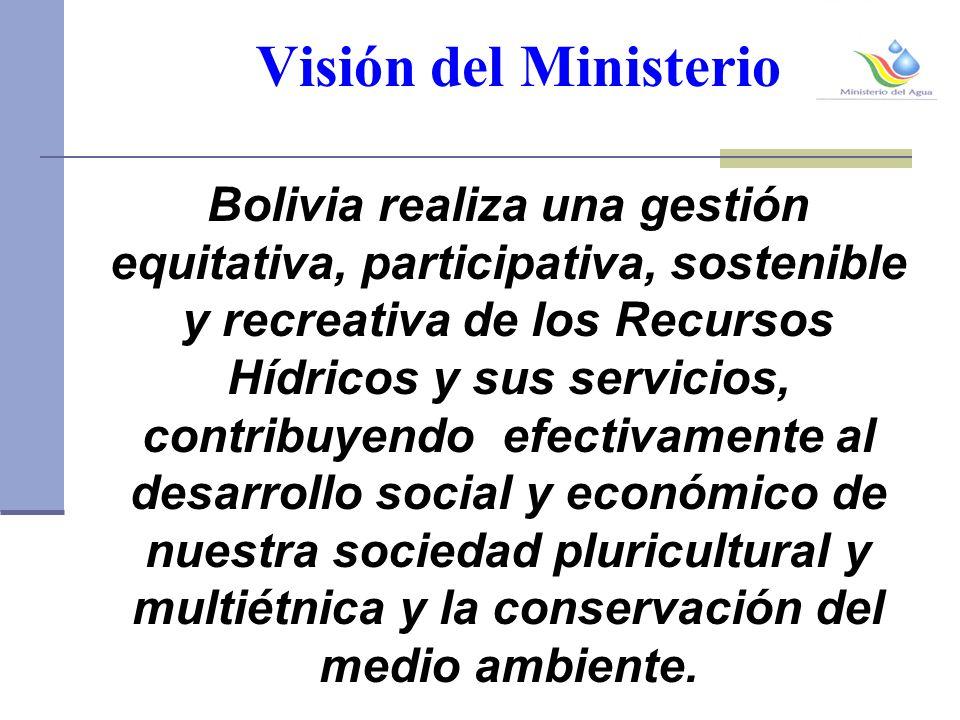 Visión del Ministerio Bolivia realiza una gestión equitativa, participativa, sostenible y recreativa de los Recursos Hídricos y sus servicios, contribuyendo efectivamente al desarrollo social y económico de nuestra sociedad pluricultural y multiétnica y la conservación del medio ambiente.