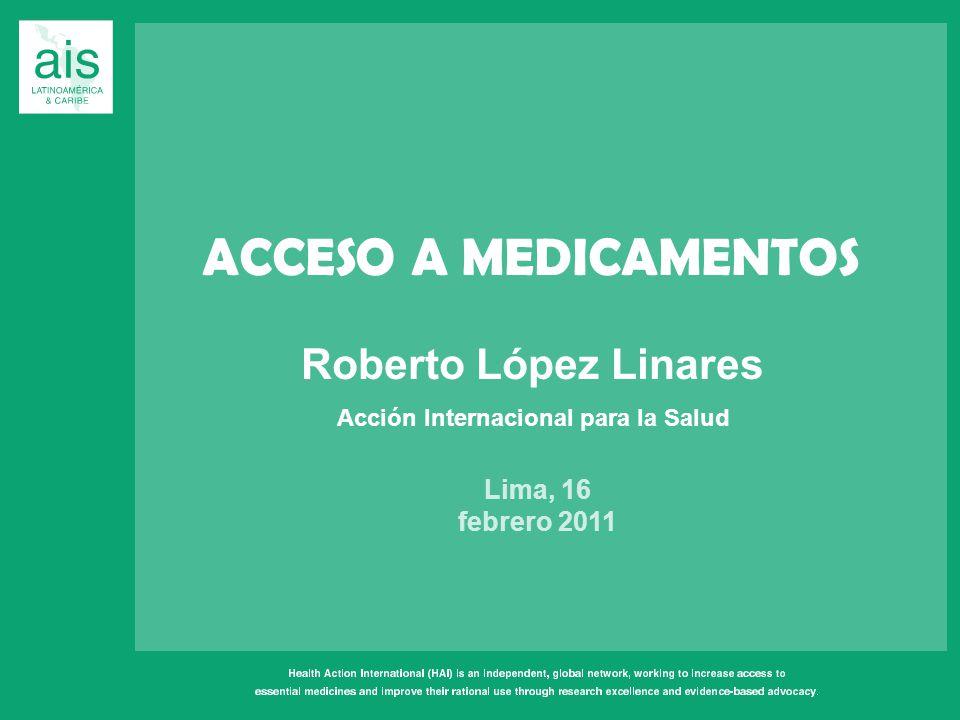ACCESO A MEDICAMENTOS Roberto López Linares Lima, 16 febrero 2011 Acción Internacional para la Salud