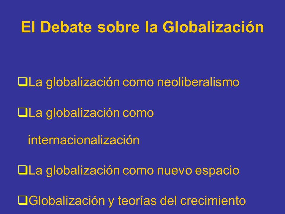 El Debate sobre la Globalización La globalización como neoliberalismo La globalización como internacionalización La globalización como nuevo espacio G