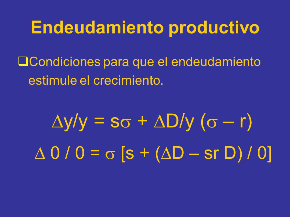 Endeudamiento productivo Condiciones para que el endeudamiento estimule el crecimiento. y/y = s + D/y ( – r) 0 / 0 = [s + ( D – sr D) / 0]