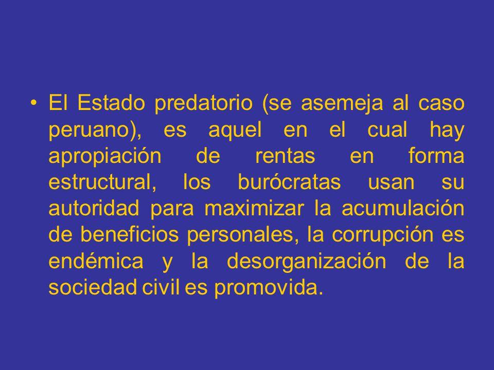 El Estado predatorio (se asemeja al caso peruano), es aquel en el cual hay apropiación de rentas en forma estructural, los burócratas usan su autorida