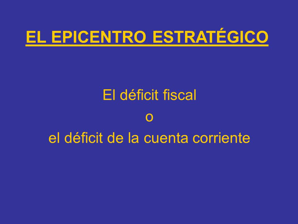EL EPICENTRO ESTRATÉGICO El déficit fiscal o el déficit de la cuenta corriente