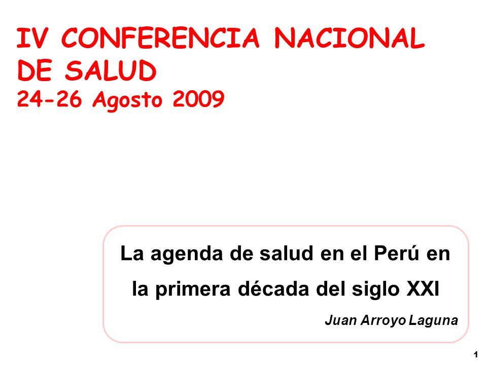 La agenda de salud en el Perú en la primera década del siglo XXI Juan Arroyo Laguna IV CONFERENCIA NACIONAL DE SALUD 24-26 Agosto 2009 1