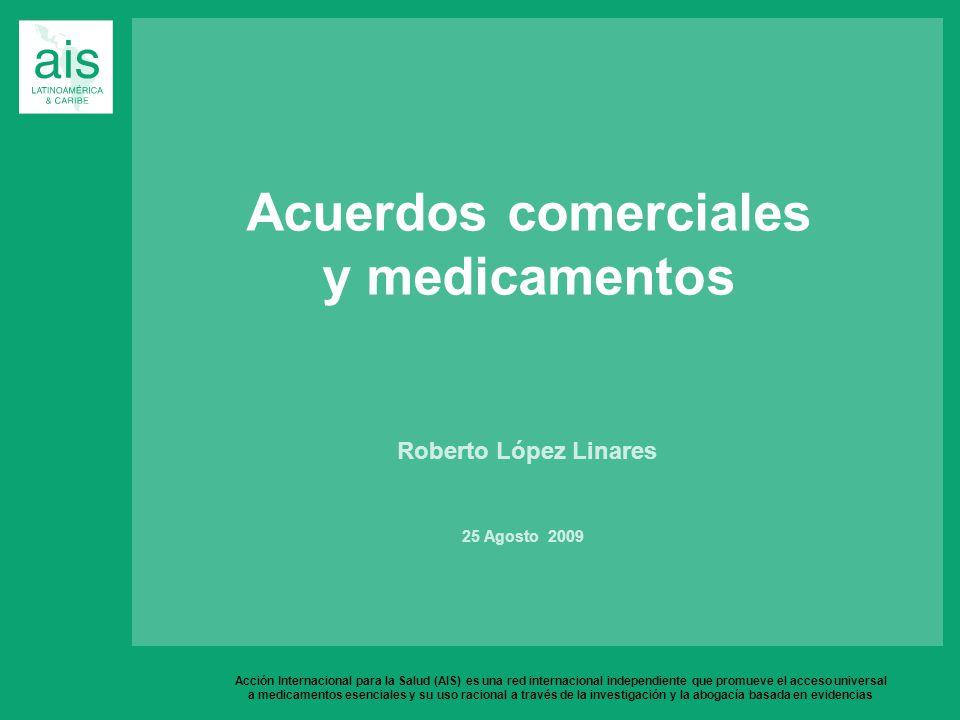Acuerdos comerciales y medicamentos Roberto López Linares 25 Agosto 2009 Acción Internacional para la Salud (AIS) es una red internacional independiente que promueve el acceso universal a medicamentos esenciales y su uso racional a través de la investigación y la abogacía basada en evidencias