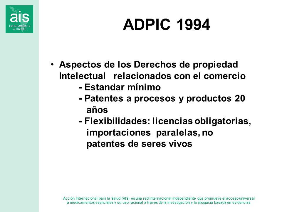 Acción Internacional para la Salud (AIS) es una red internacional independiente que promueve el acceso universal a medicamentos esenciales y su uso racional a través de la investigación y la abogacía basada en evidencias Aspectos de los Derechos de propiedad Intelectual relacionados con el comercio - Estandar mínimo - Patentes a procesos y productos 20 años - Flexibilidades: licencias obligatorias, importaciones paralelas, no patentes de seres vivos ADPIC 1994