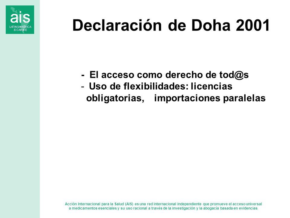 Acción Internacional para la Salud (AIS) es una red internacional independiente que promueve el acceso universal a medicamentos esenciales y su uso racional a través de la investigación y la abogacía basada en evidencias - El acceso como derecho de tod@s - Uso de flexibilidades: licencias obligatorias, importaciones paralelas Declaración de Doha 2001