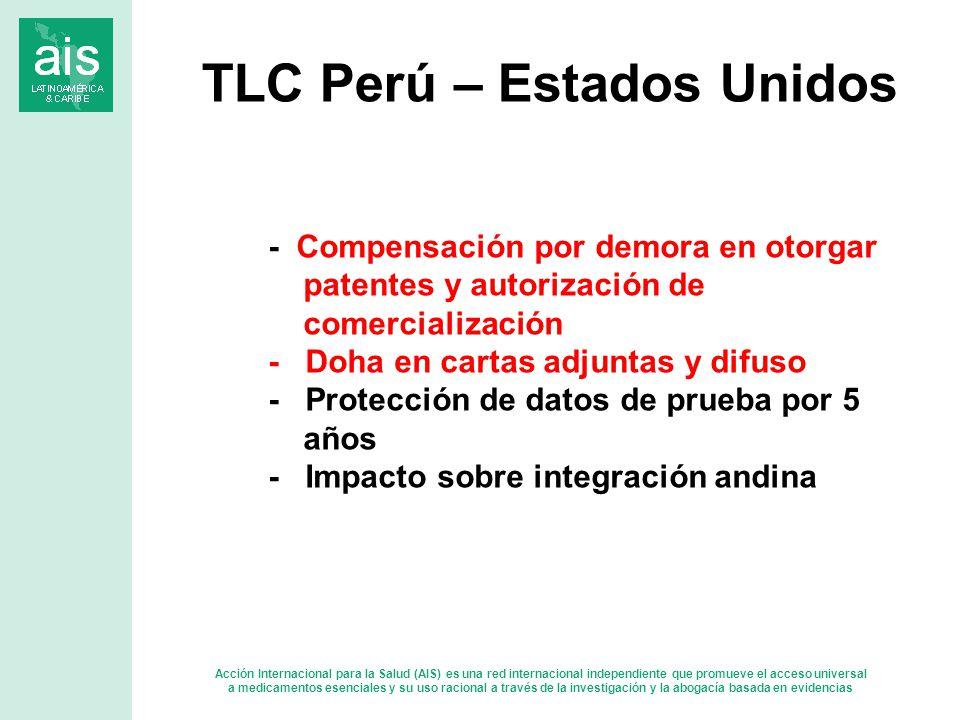 Acción Internacional para la Salud (AIS) es una red internacional independiente que promueve el acceso universal a medicamentos esenciales y su uso racional a través de la investigación y la abogacía basada en evidencias - Compensación por demora en otorgar patentes y autorización de comercialización - Doha en cartas adjuntas y difuso - Protección de datos de prueba por 5 años - Impacto sobre integración andina TLC Perú – Estados Unidos