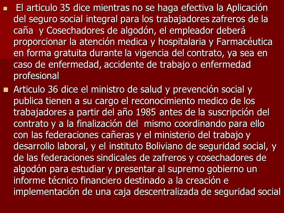 El articulo 35 dice mientras no se haga efectiva la Aplicación del seguro social integral para los trabajadores zafreros de la caña y Cosechadores de