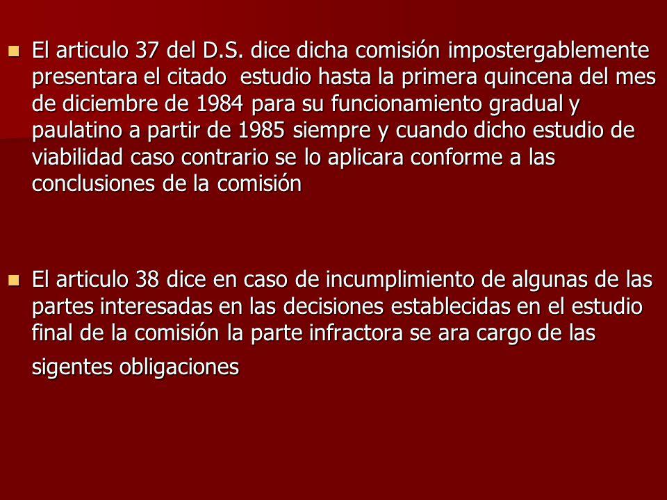 El articulo 37 del D.S. dice dicha comisión impostergablemente presentara el citado estudio hasta la primera quincena del mes de diciembre de 1984 par