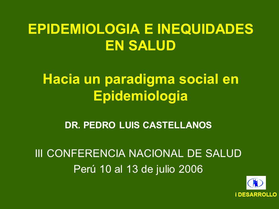 EPIDEMIOLOGIA E INEQUIDADES EN SALUD Hacia un paradigma social en Epidemiologia DR. PEDRO LUIS CASTELLANOS III CONFERENCIA NACIONAL DE SALUD Perú 10 a