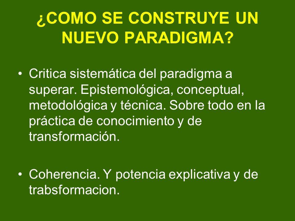 ¿COMO SE CONSTRUYE UN NUEVO PARADIGMA? Critica sistemática del paradigma a superar. Epistemológica, conceptual, metodológica y técnica. Sobre todo en