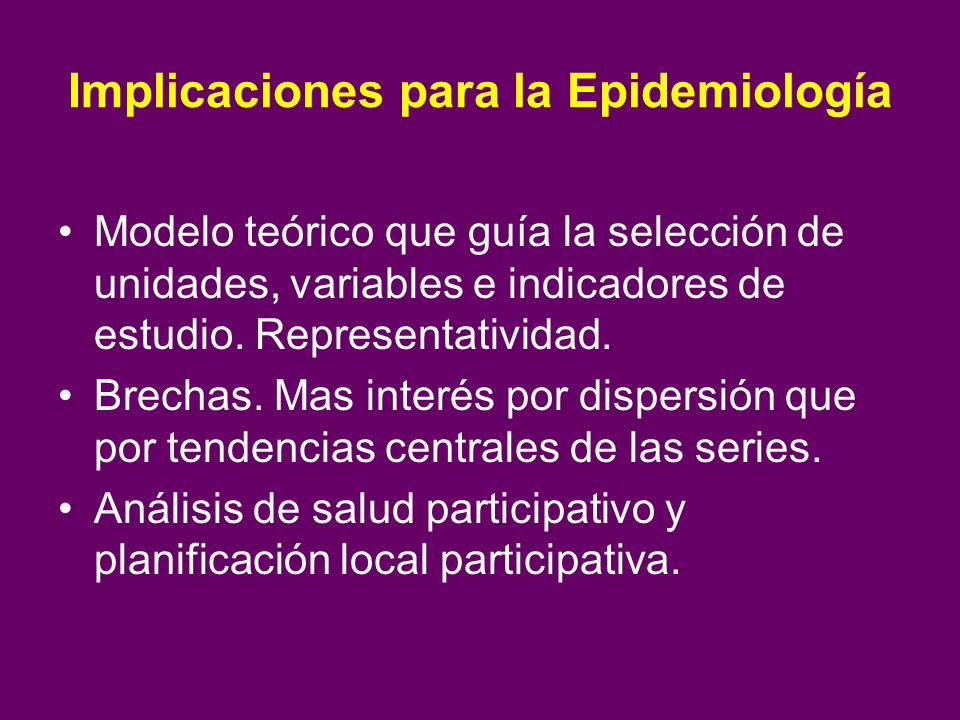 Implicaciones para la Epidemiología Modelo teórico que guía la selección de unidades, variables e indicadores de estudio. Representatividad. Brechas.