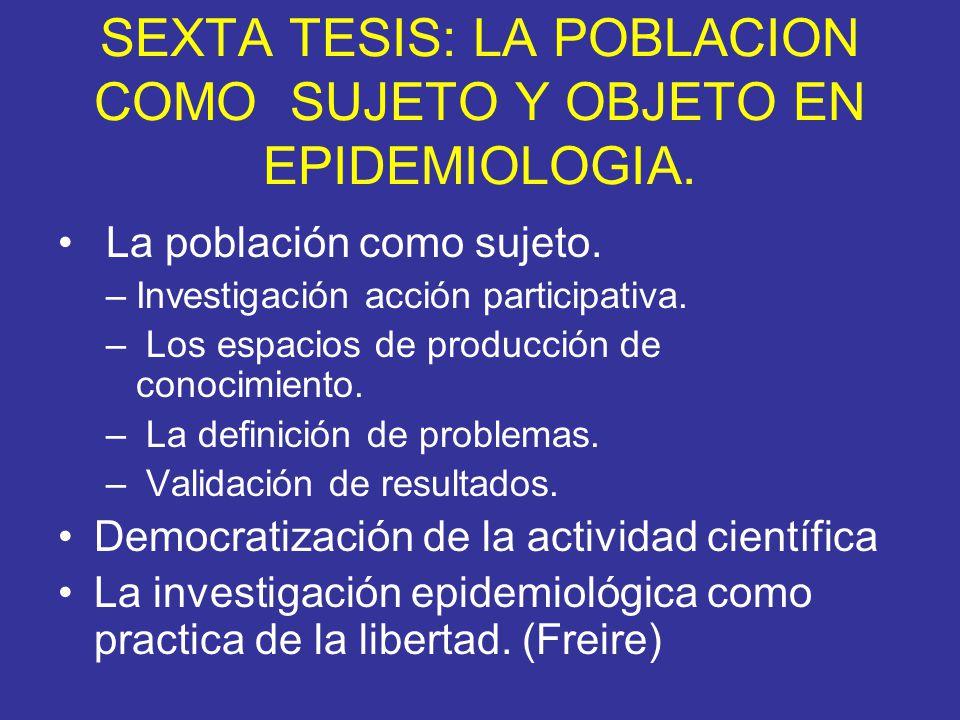 SEXTA TESIS: LA POBLACION COMO SUJETO Y OBJETO EN EPIDEMIOLOGIA. La población como sujeto. –Investigación acción participativa. – Los espacios de prod