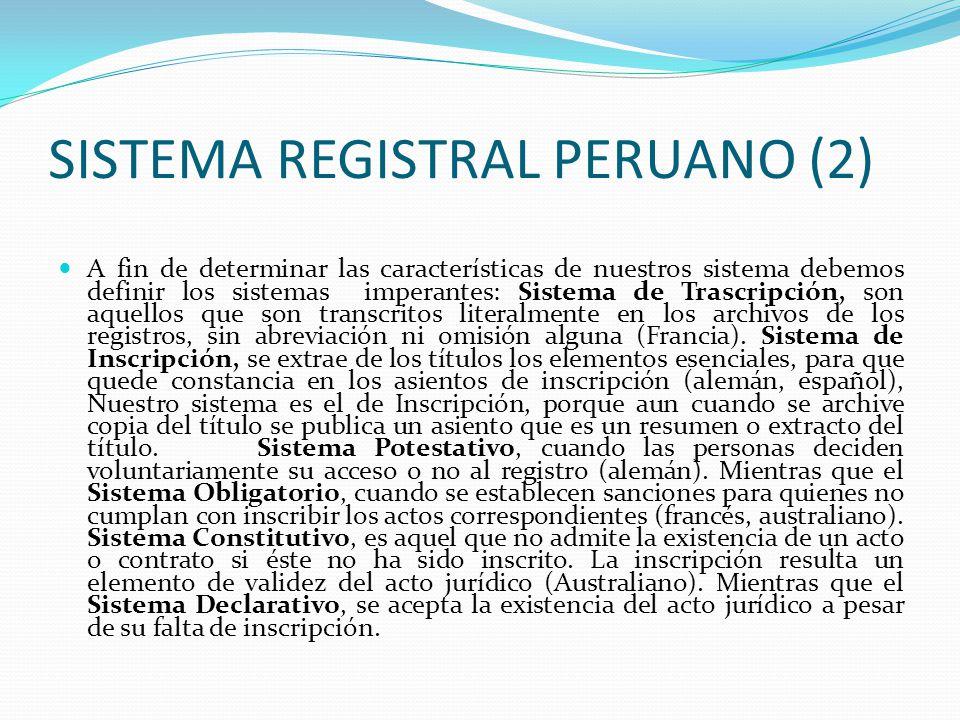 SISTEMA REGISTRAL PERUANO (1) 3) SISTEMA REGISTRAL PERUANO.- Este sistema se encuentra dentro del ámbito de influencia del Derecho Registral Español, tanto en la técnica: folio real; forma de los asientos: Inscripción; y efectos de la inscripción, acoge la presunción juris tatum y la jure et de jure para quien adquiere bajo la fe del registro El Perú ha innovado el sistema registral que en la mayor parte de legislaciones solo ordena un Registro Inmobiliario.