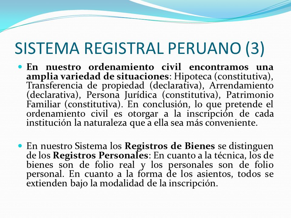 SISTEMA REGISTRAL PERUANO (2) A fin de determinar las características de nuestros sistema debemos definir los sistemas imperantes: Sistema de Trascripción, son aquellos que son transcritos literalmente en los archivos de los registros, sin abreviación ni omisión alguna (Francia).