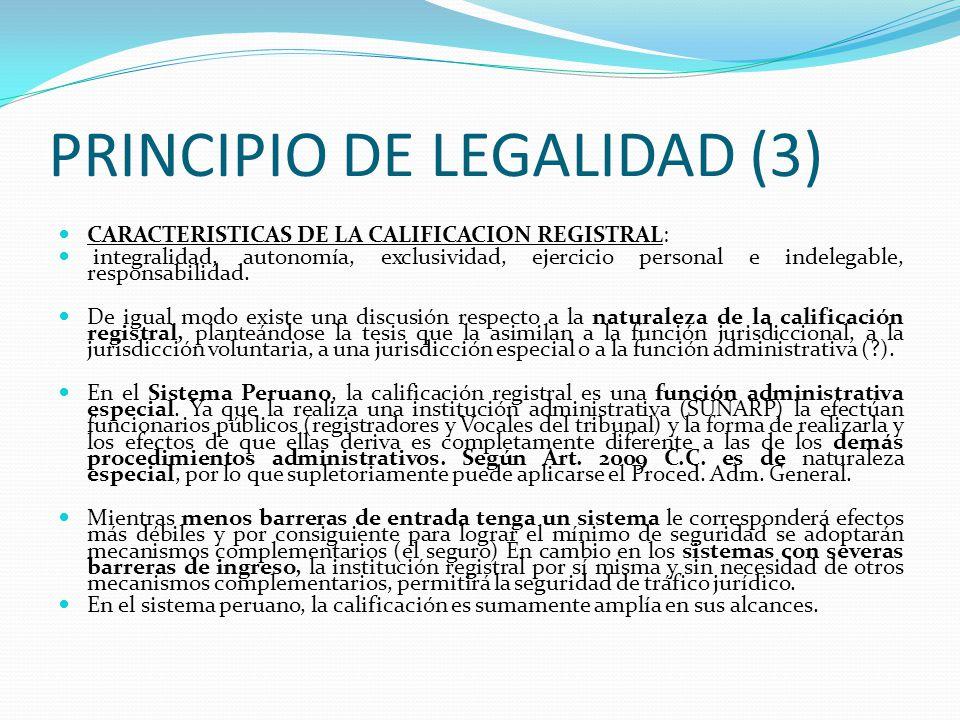 PRINCIPIO DE LEGALIDAD (2) Para Jorge Luis Gonzales Loli, no comparte esa posición, y señala que la calificación es la forma en que se desarrolla de manera concreta y efectiva el principio de legalidad y la evaluación no se realiza solo respecto a contenido, validez y formalidad del mismo, sino también en relación con su compatibilidad y adecuación con los antecedentes en el registro, lo que determina la aplicación de los demás principios Para Pau Pedrón: La calificación consiste en el control de legalidad de los documentos inscribibles…La intensa eficacia del registro sólo puede producirse por una previa calificación rigurosa.