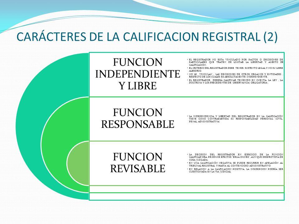 CARÁCTERES DE LA CALIFICACION REGISTRAL ACTIVIDAD JURISDICCIONAL DE CONTROL DE LEGALIDAD COMPETENCIA EXCLUSIVA DEL REGISTRADOR FUNCION OBLIGATORIA EL REGISTRADOR DESARROLLA UNA FUNCION DE CONTROL JURISDICCIONAL DE LA LEGALIDAD Y AUTENTICIDAD DE LA TITULACION PRESENTADA AL REGISTRO LA FUNCION CALIFICADORA ES DE LA EXCLUSIVA Y PERSONALISIMA COMPETENCIA DEL REGISTRADOR, SIN QUE PUEDA DELEGARLA EN OTRO FUNCIONARIO LA CALIFICACION ES POR MANDATO IMPERATIVO.