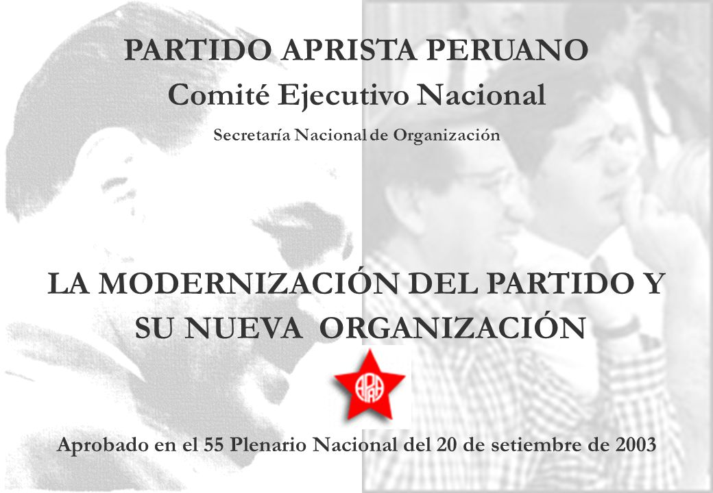 PARTIDO APRISTA PERUANO Comité Ejecutivo Nacional Secretaría Nacional de Organización LA MODERNIZACIÓN DEL PARTIDO Y SU NUEVA ORGANIZACIÓN Aprobado en el 55 Plenario Nacional del 20 de setiembre de 2003