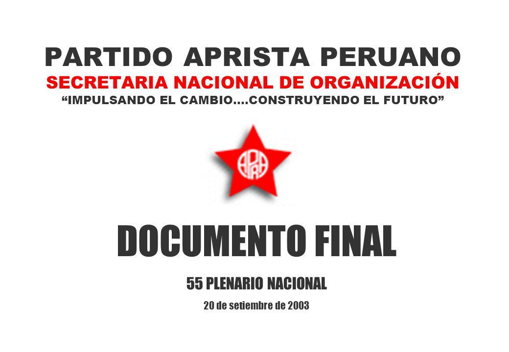 PARTIDO APRISTA PERUANO SECRETARIA NACIONAL DE ORGANIZACIÓN IMPULSANDO EL CAMBIO....CONSTRUYENDO EL FUTURO DOCUMENTO FINAL 55 PLENARIO NACIONAL 20 de setiembre de 2003