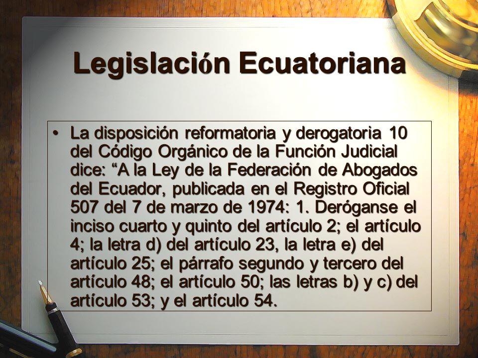 Legislaci ó n Ecuatoriana La disposición reformatoria y derogatoria 10 del Código Orgánico de la Función Judicial dice: A la Ley de la Federación de Abogados del Ecuador, publicada en el Registro Oficial 507 del 7 de marzo de 1974: 1.