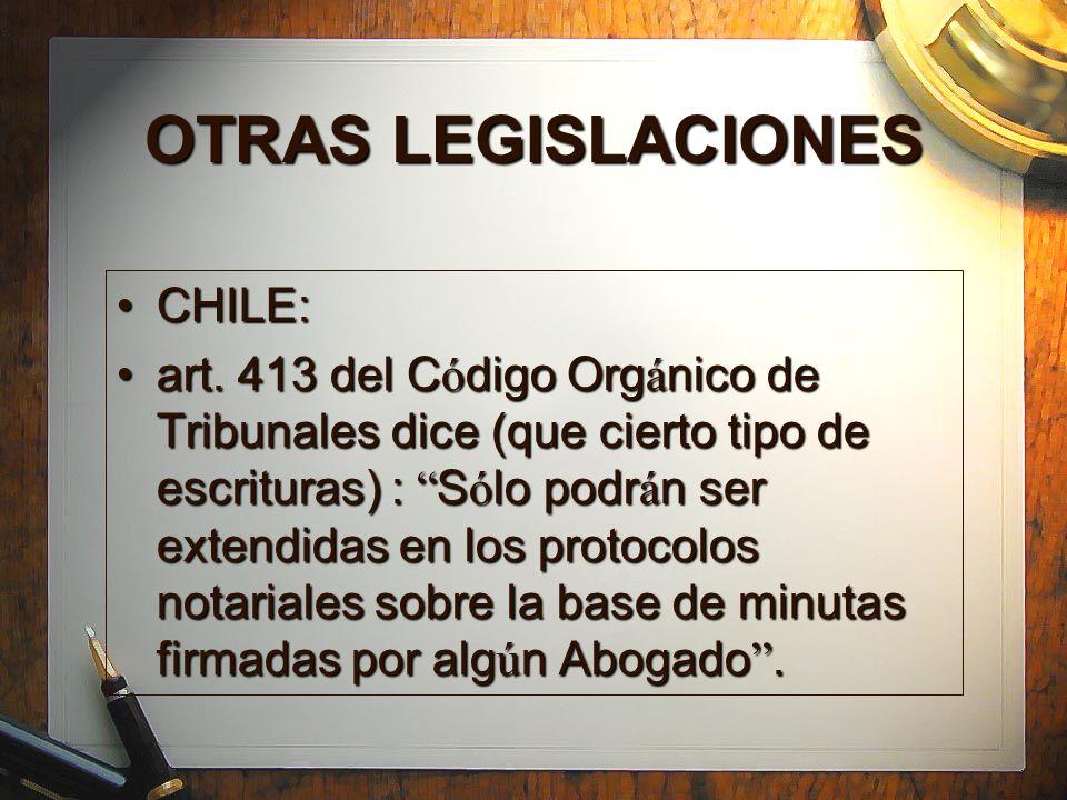 OTRAS LEGISLACIONES CHILE:CHILE: art. 413 del C ó digo Org á nico de Tribunales dice (que cierto tipo de escrituras) : S ó lo podr á n ser extendidas