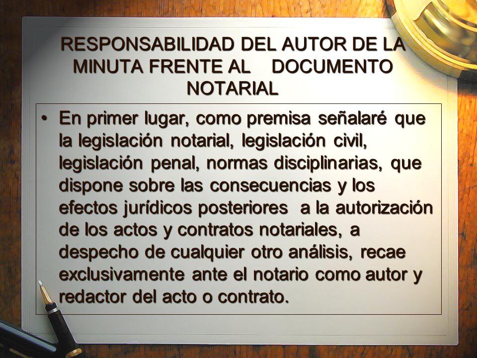 RESPONSABILIDAD DEL AUTOR DE LA MINUTA FRENTE AL DOCUMENTO NOTARIAL En primer lugar, como premisa señalaré que la legislación notarial, legislación civil, legislación penal, normas disciplinarias, que dispone sobre las consecuencias y los efectos jurídicos posteriores a la autorización de los actos y contratos notariales, a despecho de cualquier otro análisis, recae exclusivamente ante el notario como autor y redactor del acto o contrato.En primer lugar, como premisa señalaré que la legislación notarial, legislación civil, legislación penal, normas disciplinarias, que dispone sobre las consecuencias y los efectos jurídicos posteriores a la autorización de los actos y contratos notariales, a despecho de cualquier otro análisis, recae exclusivamente ante el notario como autor y redactor del acto o contrato.
