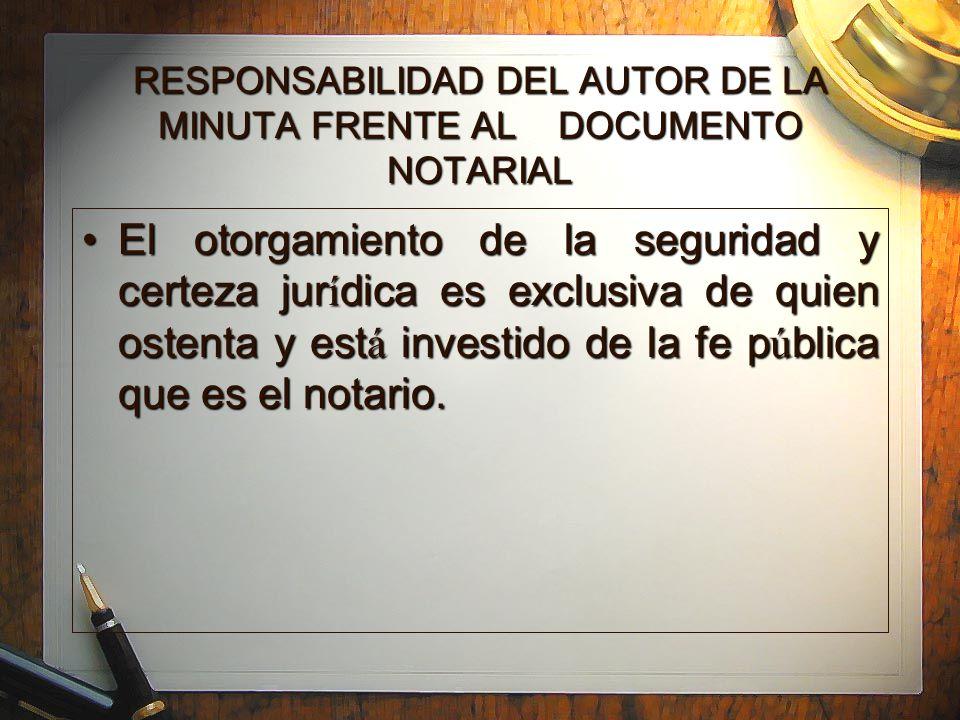 RESPONSABILIDAD DEL AUTOR DE LA MINUTA FRENTE AL DOCUMENTO NOTARIAL El otorgamiento de la seguridad y certeza jur í dica es exclusiva de quien ostenta