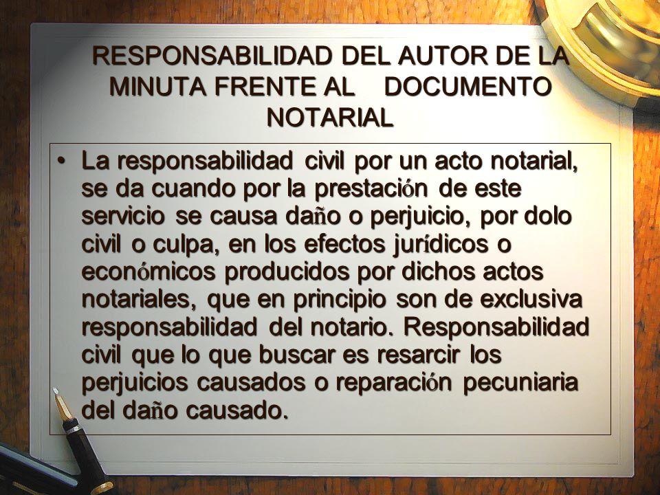 RESPONSABILIDAD DEL AUTOR DE LA MINUTA FRENTE AL DOCUMENTO NOTARIAL La responsabilidad civil por un acto notarial, se da cuando por la prestaci ó n de